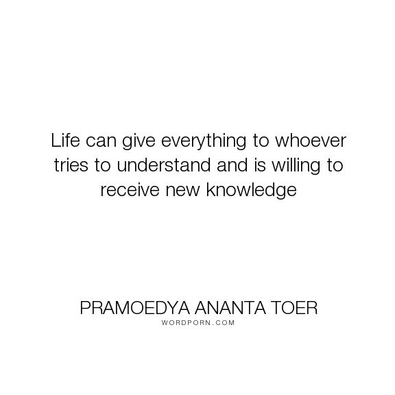 "Pramoedya Ananta Toer - ""Life can give everything to whoever tries to understand and is willing to receive..."". knowledge"