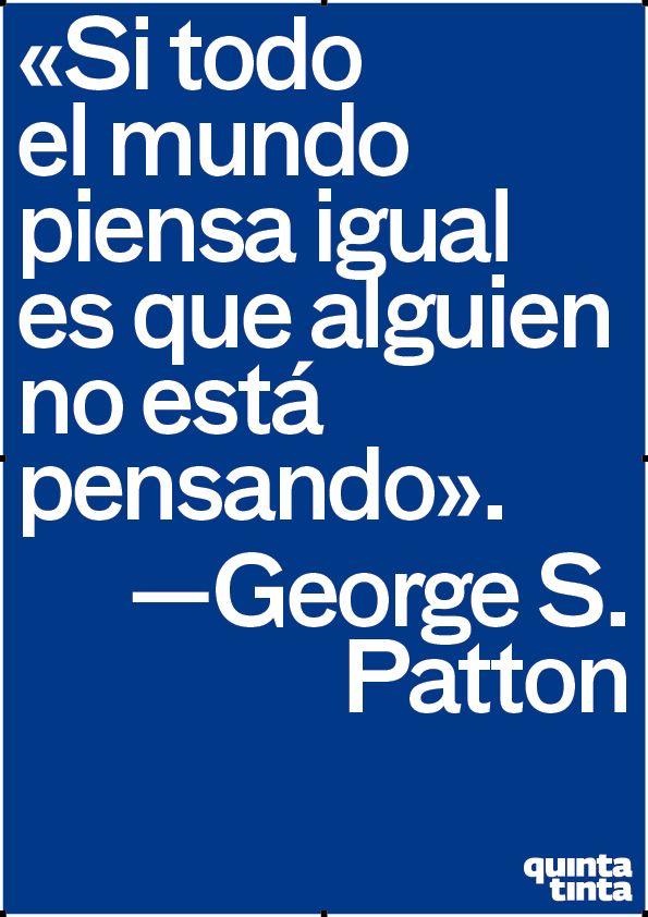 Si todo el mundo piensa igual es que alguien no está pensando - George S. Patton #Inspirandote