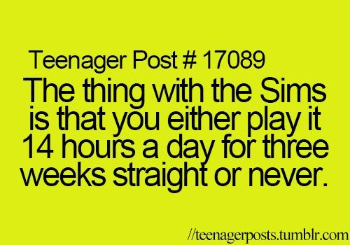 """The thing with the Sims is that you either play it 14 hours a day for three weeks straight or never."" 
