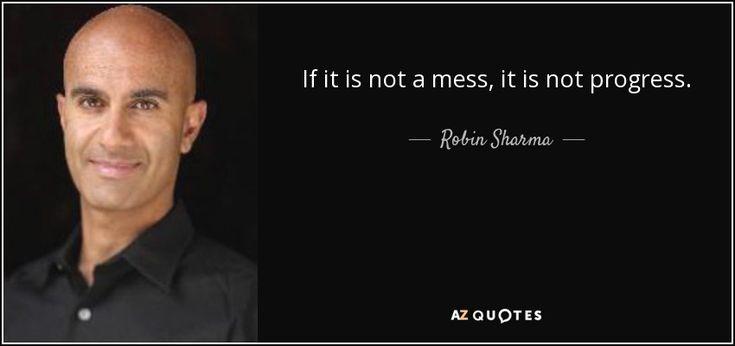 If it is not a mess, it is not progress. - Robin Sharma
