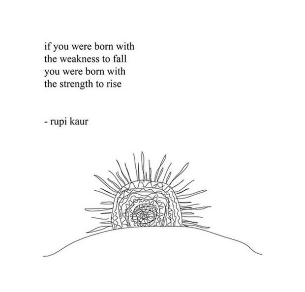 """""""If you were born with the weakness to fall you were born with the strength to rise."""" — Rupi Kaur"""