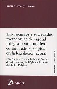 Los encargos a sociedades mercantiles de capital integramente público como medios propios en la legislación actual / Juan Alemany Garcías. Atelier, 2017