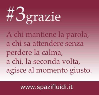 #3grazie A chi mantiene la parola, a chi sa attendere senza  perdere la calma,  a chi, la seconda volta,  agisce al momento giusto. www.spazifluidi.it