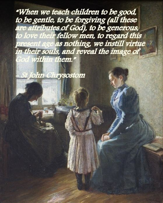 """""""When we teach children to be good, to be gentle, to be forgiving (all these are attributes of God), to be generous, to love their fellow men, to regard this present age as nothing, we instill virtue in their souls, and reveal the image of God within them.""""  -St John Chrysostom"""