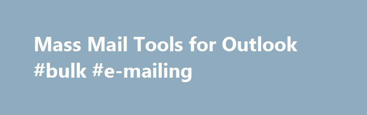 Mass Mail Tools for Outlook #bulk #e-mailing http://eritrea.nef2.com/mass-mail-tools-for-outlook-bulk-e-mailing/  # Mass Mail Tools for Outlook Last reviewed on April 22, 2015 25 Comments The tools listed on this page are used for sending mail to multiple recipients, including mail merge. The utilities can be used for sending newsletter and other bulk mail and many can be configured to slowly send messages if your ISP limits the number of messages you can send in a time period. While…