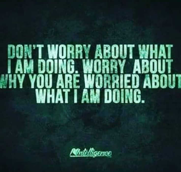 DON'T WORRY ABOUT WHAT I AM DOING. WORRY ABOUT WHY YOU ARE WORRIED ABOUT WHAT I AM DOING!