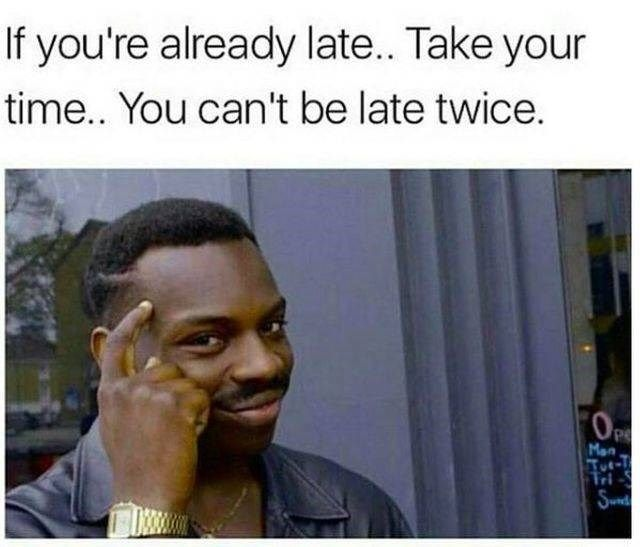 Memes About Being Late Help Pass The Time (29 Memes) | Seriously funny,  Work memes, New memes
