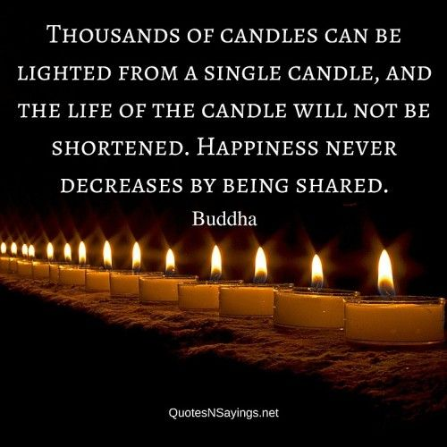 Thousands of candles can be lighted from a single candle, and the life of the candle will not be shortened. Happiness never decreases by being shared - Buddha quote about happiness