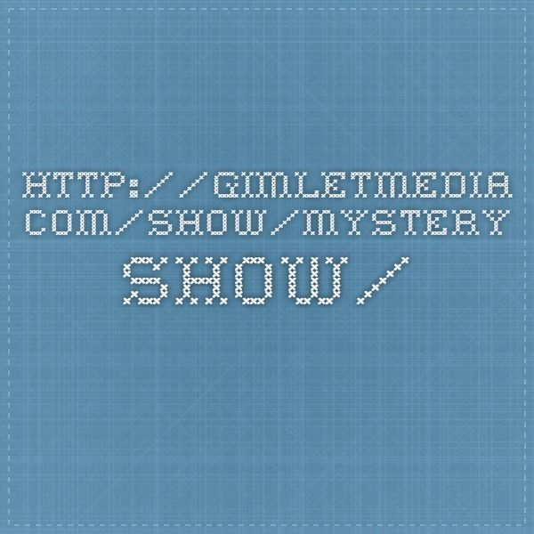http://gimletmedia.com/show/mystery-show/