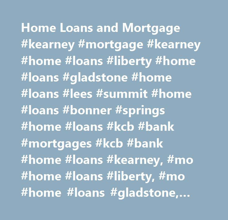Home Loans and Mortgage #kearney #mortgage #kearney #home #loans #liberty #home #loans #gladstone #home #loans #lees #summit #home #loans #bonner #springs #home #loans #kcb #bank #mortgages #kcb #bank #home #loans #kearney, #mo #home #loans #liberty, #mo #home #loans #gladstone, #mo #home #loans #lees #summit, #mo #home #loans #bonner #springs, #ks #home #loans #home #loan #preapproval #no #obligation #prequalification #home #loan #prequalification #…