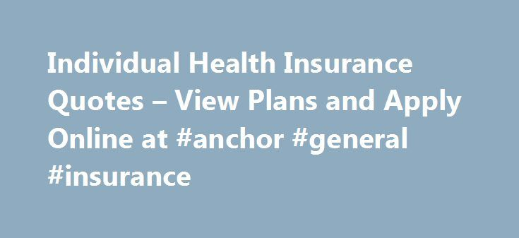 Individual Health Insurance Quotes – View Plans and Apply Online at #anchor #general #insurance http://insurances.nef2.com/individual-health-insurance-quotes-view-plans-and-apply-online-at-anchor-general-insurance/  #quotes online # See how easy it is to explore your options Individual Health Insurance Finding the Right Plan Today, most people get their health insurance through their work. But every year, more people are choosing to shop for individual health insurance instead. For some…