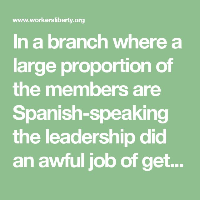 In a branch where a large proportion of the members are Spanish-speaking the leadership did an awful job of getting documents translated. They claimed no money was available (of which, more of later). Branch officers would turn up late, or not at all, to offer representation or even basic support for members in their workplace.
