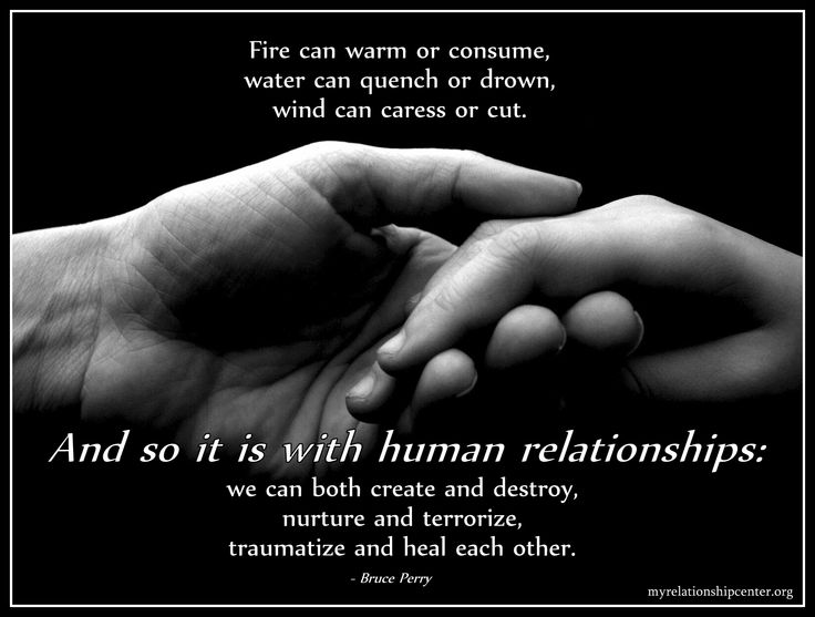 Fire can warm or consume, water can quench or drown, wind can caress or cut. And so it is with human relationships: we can both create and destroy, nurture and terrorize, traumatize and heal each other. - Bruce Perry