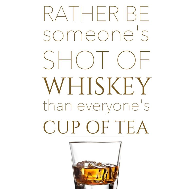 Rather be someone's shot of whiskey than everyone's cup of tea ...joey v