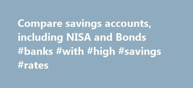 Compare savings accounts, including NISA and Bonds #banks #with #high #savings #rates http://savings.nef2.com/compare-savings-accounts-including-nisa-and-bonds-banks-with-high-savings-rates/  Compare All Savings You can compare our full range of available savings accounts using the tool below. A filter of different savings types is offered to make it easier for you to view accounts that may be suitable for your needs. To narrow down your search, click on the categories that you would like to…