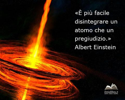 It is easier to disintegrate an atom than a prejudice (Eistein)