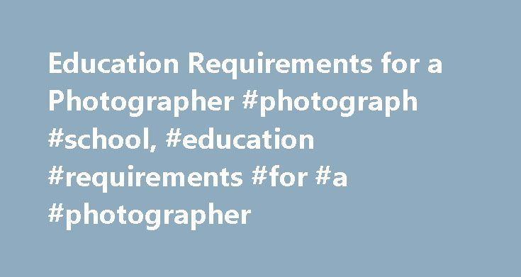Education Requirements for a Photographer #photograph #school, #education #requirements #for #a #photographer http://trinidad-and-tobago.nef2.com/education-requirements-for-a-photographer-photograph-school-education-requirements-for-a-photographer/  # Education Requirements for a Photographer Educational and Career Options for Photographers The extent of the education needed for a career in photography depends upon the individual's goals. Good technical abilities, knowledge of equipment and…