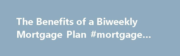 The Benefits of a Biweekly Mortgage Plan #mortgage #refi http://mortgage.remmont.com/the-benefits-of-a-biweekly-mortgage-plan-mortgage-refi/  #biweekly mortgage calculator # The New York Times The Benefits of a Biweekly Mortgage Plan – Mortgages By MARYANN HAGGERTY WITH interest rates low, biweekly mortgage payment plans are looking less attractive than ever. If you have recently taken a mortgage, you are likely to receive solicitations pushing these plans, from your own lender or a third…