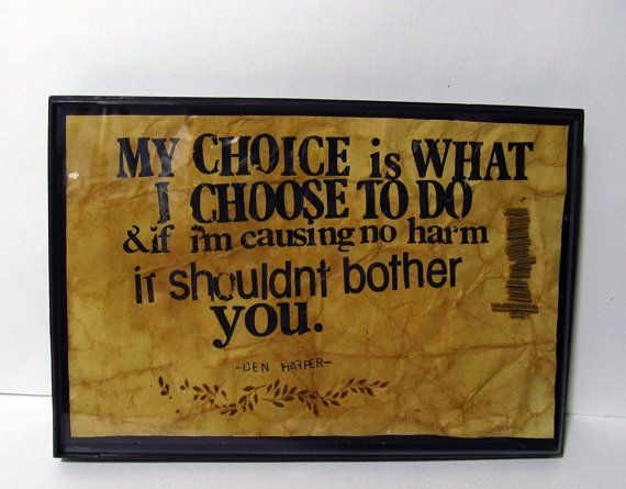 my choice is what I choose to do and if I'm causing no harm it shouldn't bother you.