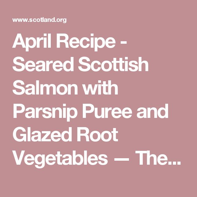 April Recipe - Seared Scottish Salmon with Parsnip Puree and Glazed Root Vegetables  — The Official Gateway to Scotland