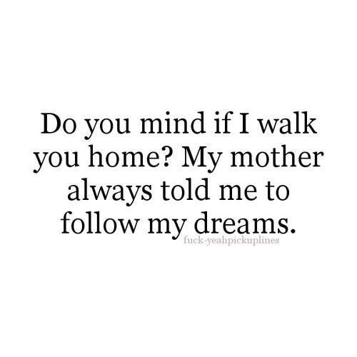 Do you mind if I walk you home? My mother always told me to follow my dreams. #love #lovequote