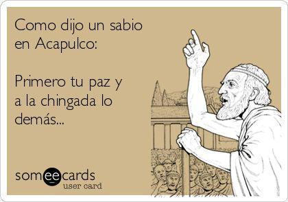 Como dijo un sabio en Acapulco: Primero tu paz y a la chingada lo demás...