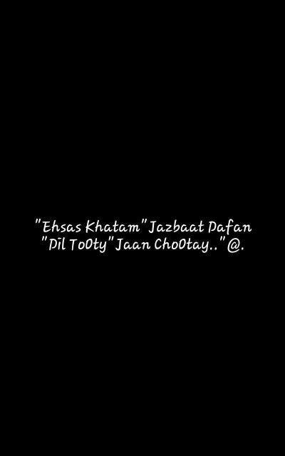 """Ehsas Khatam""Jazbaat Dafan""Dil ToOty""Jaan ChoOtay..""@."