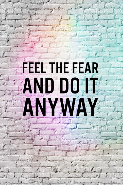 Feel the fear and do it anyway.