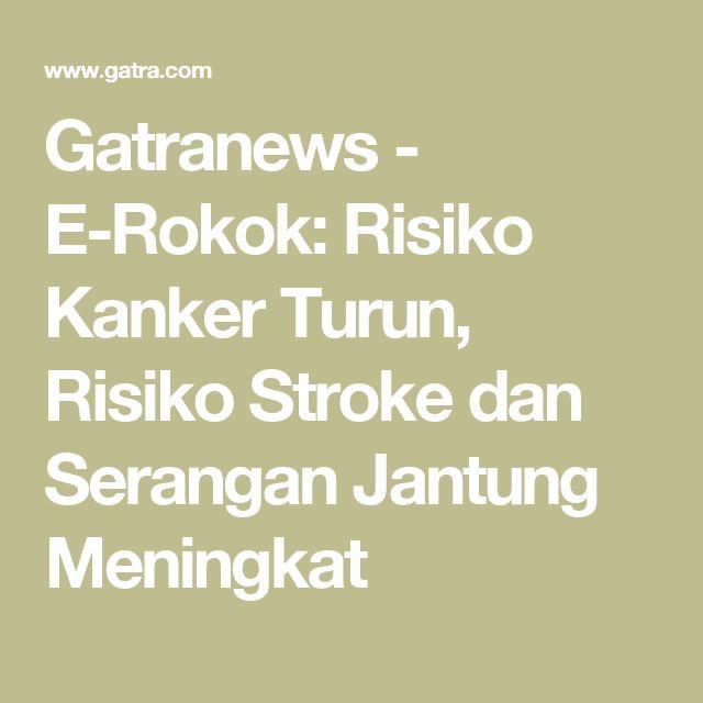 Gatranews - E-Rokok: Risiko Kanker Turun, Risiko Stroke dan Serangan Jantung Meningkat