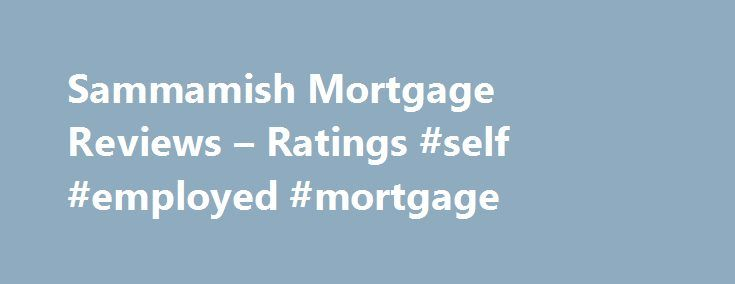 Sammamish Mortgage Reviews – Ratings #self #employed #mortgage http://mortgage.remmont.com/sammamish-mortgage-reviews-ratings-self-employed-mortgage/  #sammamish mortgage # Reviews Ratings Sammamish Mortgage was brought to my attention by a friend. From the first call, they were friendly, professional, exceptionally knowledgeable, easy to work with and obviously cared if I did business with them or not. Sammamish Mortgage was brought to my attention by a friend. From the first call, they…