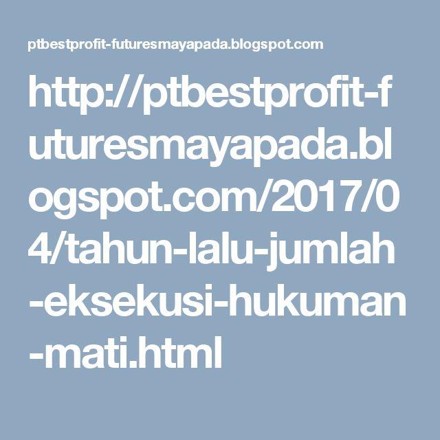 http://ptbestprofit-futuresmayapada.blogspot.com/2017/04/tahun-lalu-jumlah-eksekusi-hukuman-mati.html