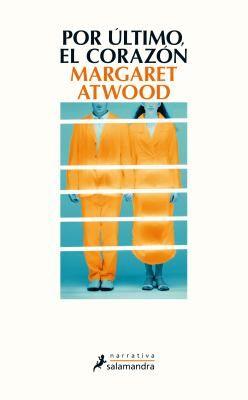 Por último, el corazón / Margaret Atwood ; traducción del inglés de Laura Fernández Nogales