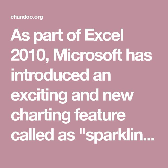 "As part of Excel 2010, Microsoft has introduced an exciting and new charting feature called as ""sparklines"". Edward Tufte coined the term sparkline and defined it as, ""intense, simple, word-sized graphic"". Sparklines (often called as micro-charts) add rich visualization capability to tabular data without taking too much space. In this post, we explore sparklines in excel 2010 and learn how to use them. You can find several tips and ideas on implementing sparklines in your upcoming report."