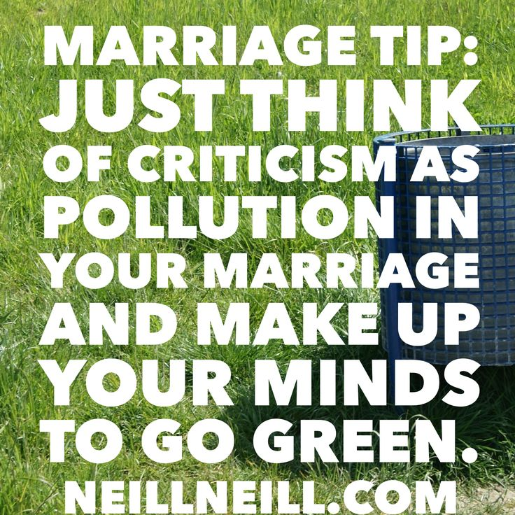Marriage Tip:  Just think of criticism as pollution in your marriage and make up your minds to go green.  http://www.neillneill.com/