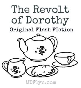 The Revolt of Dorothy – Original Flash Fiction by M D Flyn