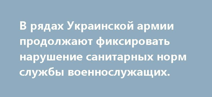 В рядах Украинской армии продолжают фиксировать нарушение санитарных норм службы военнослужащих. http://rusdozor.ru/2017/07/05/v-ryadax-ukrainskoj-armii-prodolzhayut-fiksirovat-narushenie-sanitarnyx-norm-sluzhby-voennosluzhashhix/  Не смотря на яркие заявления Киевского военно-политического руководства, о самой сильной и самой оснащенной Украинской армии в мире, реальное состояние дел в рядах ВСУ совершенно противоположные. Так из-за бюрократических проблем с интендантской службой…