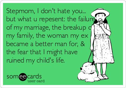 Stepmom, I don't hate you... but what you repesent: the failure of my marriage, the breakup of my family, the woman my Ex became a better man for, & the fear that I might have ruined my child's life.