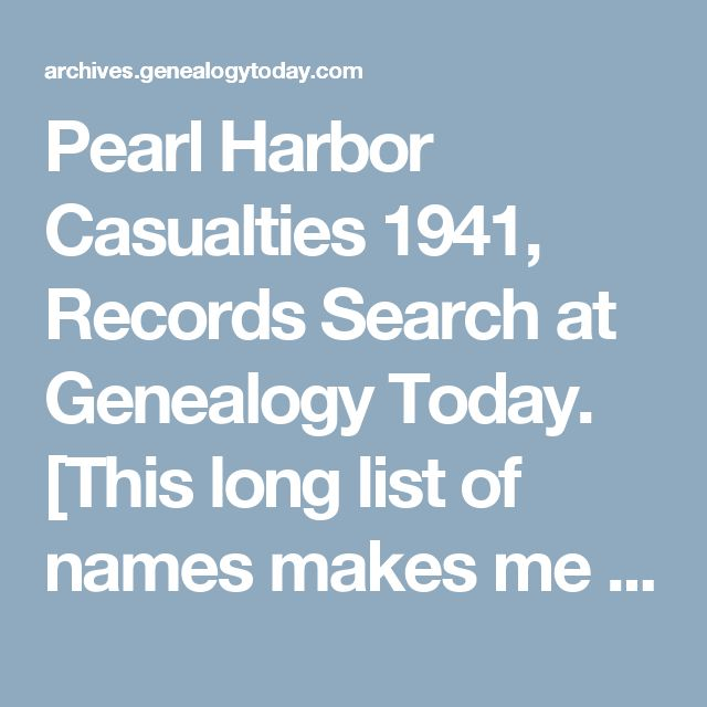 """Pearl Harbor Casualties 1941, Records Search at Genealogy Today. [This long list of names makes me sad, as do all of the lists of people lost to wars/""""conflicts"""".]"""
