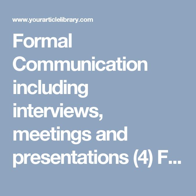 Formal Communication including interviews, meetings and presentations (4)  Formal Communication: Meaning, Characteristics, Advantages Limitations and Types
