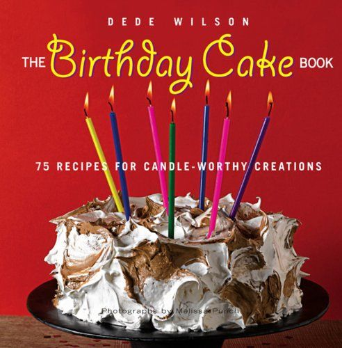 The Birthday Cake Book  Recipes For Candle Worthy Creations