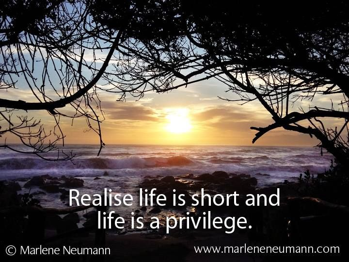 Realise that life is short and life is a privilege... Love Marlene