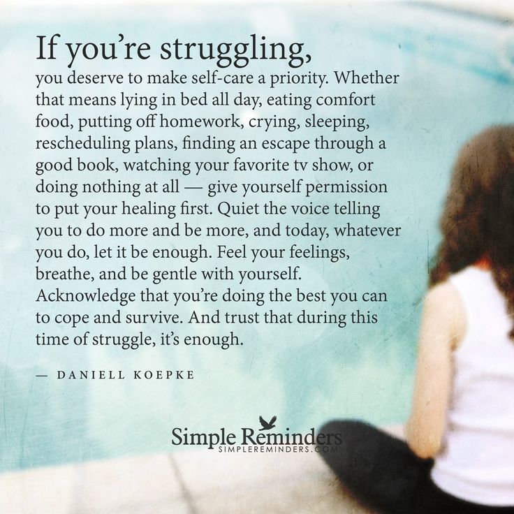 If you're struggling, you deserve to make self-care a priority. Whether that means lying in bed all day, eating comfort food, putting off homework, crying, sleeping, rescheduling plans, finding an escape through a good book, watching your favorite tv show, or doing nothing at all — give yourself permission to put your healing first. Quiet the voice...