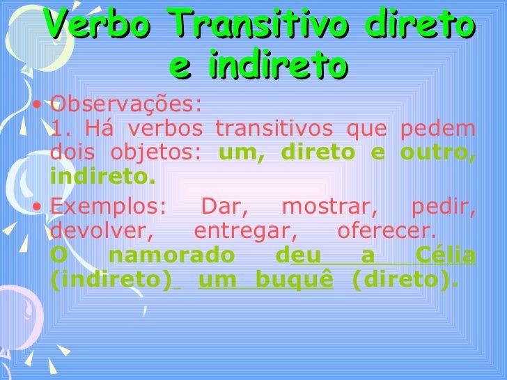 Verbo Transitivo direto e indireto <ul><li>Observações:  1. Há verbos transitivos que pedem dois objetos:  um, direto e ou...