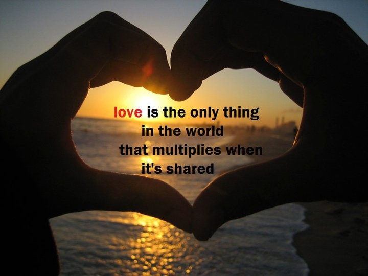 Love is the only thing in the world that multiplies when it's shared