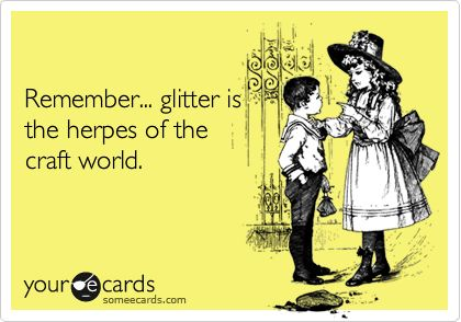 Remember... glitter is the herpes of the craft world.