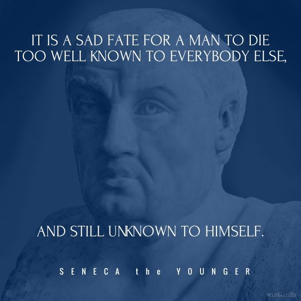 It is a sad fate for a man to die Too well known to everybody else, And still unknown to himself.  [Illi mors gravis incubate Qui notus nimis omnibus Ignotus moritur sibi.] / Seneca the Younger (c. 4 BC-AD 65) Roman statesman, philosopher, playwright [Lucius Annaeus Seneca] Thyestes, ll. 401-403 [tr. Bacon]