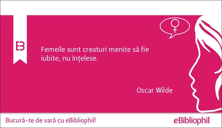 """""""Femeile sunt creaturi menite să fie iubite, nu înţelese."""" Oscar Wilde"""