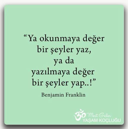 """""""Ya okunmaya değer bir şeyler yaz, ya da yazılmaya değer bir şeyler yap..."""" Benjamin Franklin"""