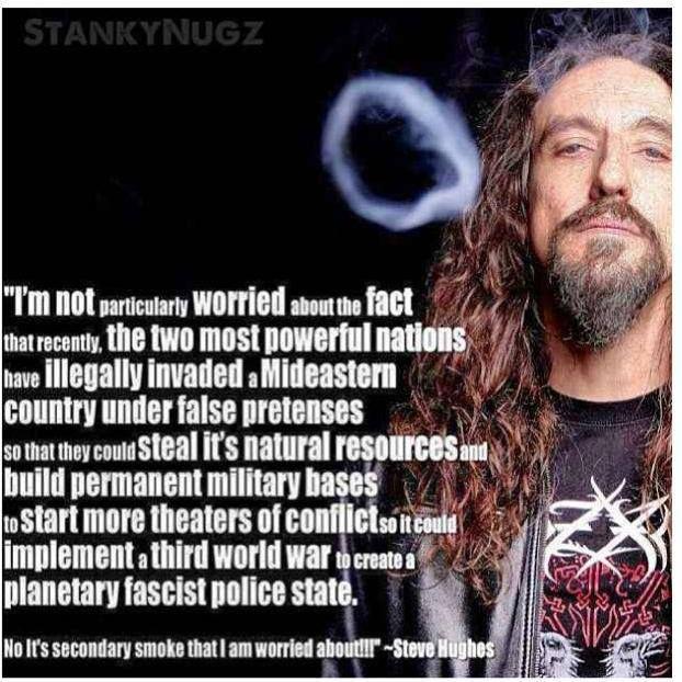 STANKYNUGZ  いや、俺が心配しているのはそういうことじゃないんだ。  最近、最も力のある二大大国が中近東の国を偽物の理由で違法に侵略したが、その場所の天然資源を盗んで永久的な基地を建築し、さらに対立の様子を演じる劇場(シアター)を始めて、第三世界大戦を実現し、それを通して惑星規模で独裁的な警察国家を作り上げるようになるからというのが理由だなんていうことなんて俺は心配はしていない。  二本目のスモークのことを心配しているんだよ。  Steve Hughes