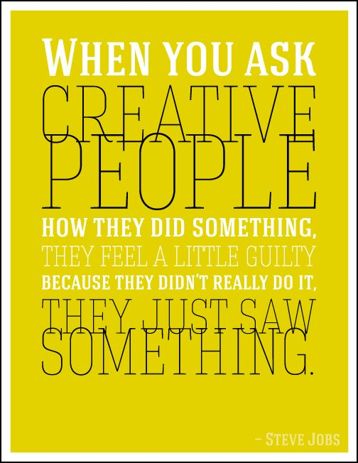 When you ask creative people how they did something, they feel a little guilty because they didn't really do it, they just saw something. - Steve Jobs http://brixelcreative.wordpress.com/2014/04/17/creativity/